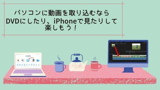 パソコンに動画を取り込むならDVDにしたり、iPhoneで見たりして楽しもう!