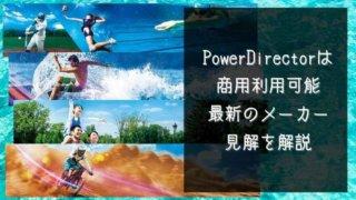PowerDirectorは商用利用可能 最新のメーカー見解を解説